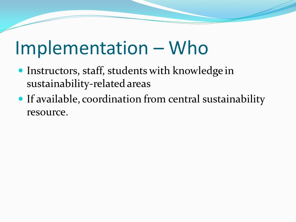 Implementation – Who Instructors, staff, students with knowledge in sustainability-related areas If available, coordination from central sustainability resource.