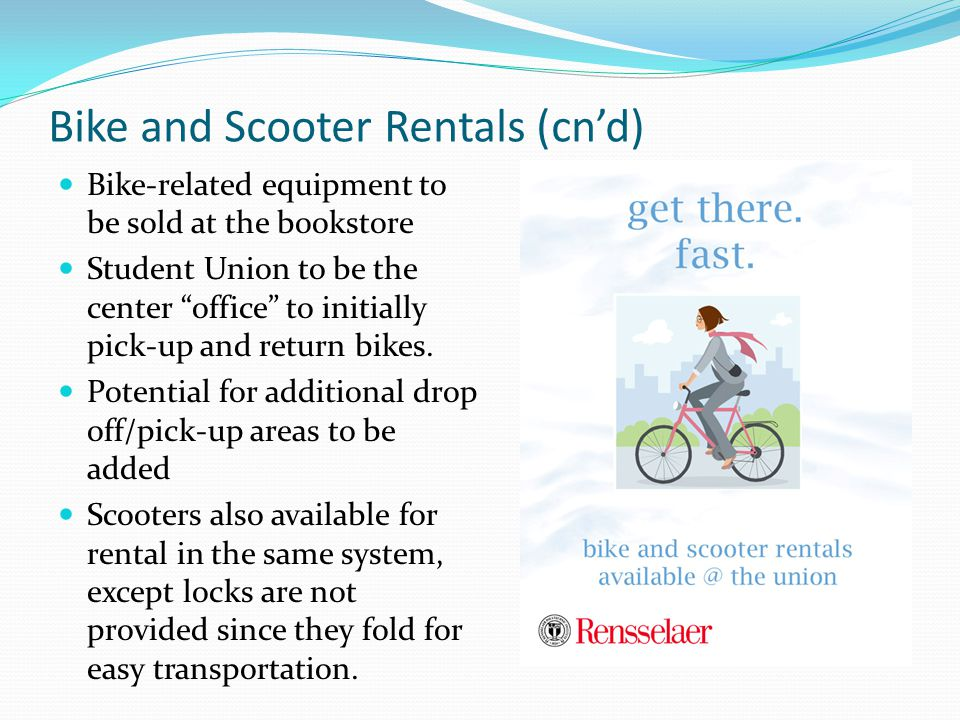 Bike and Scooter Rentals (cn'd) Bike-related equipment to be sold at the bookstore Student Union to be the center office to initially pick-up and return bikes.