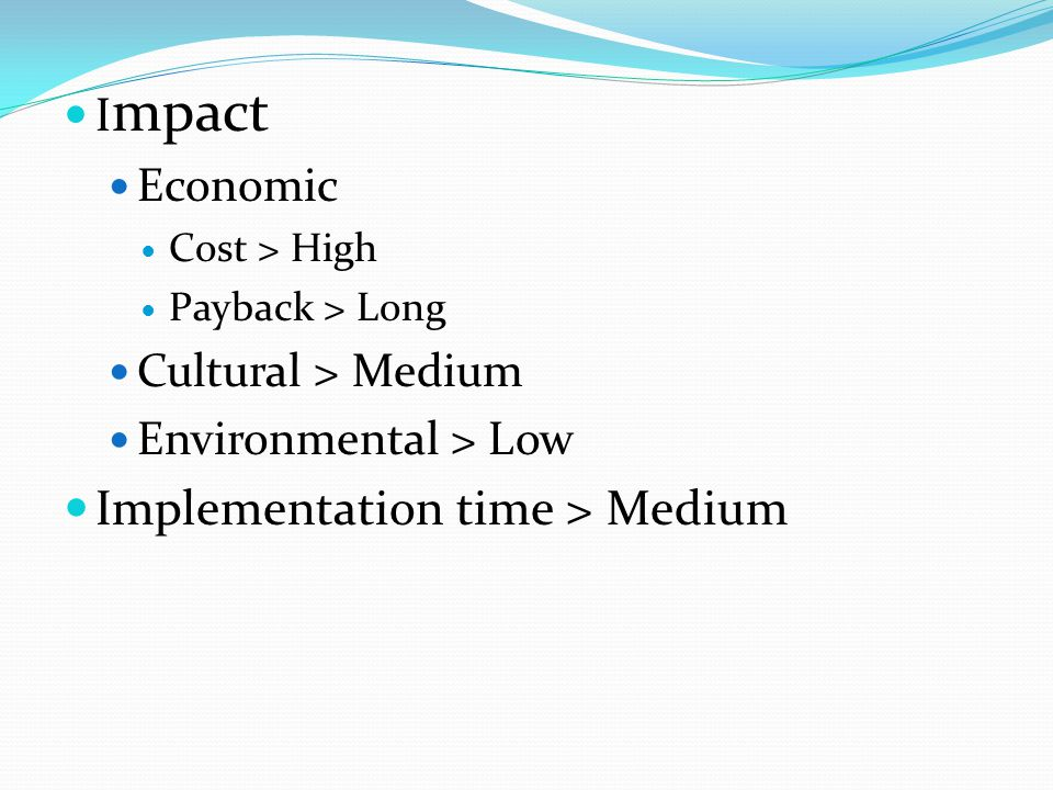 I mpact Economic Cost > High Payback > Long Cultural > Medium Environmental > Low Implementation time > Medium