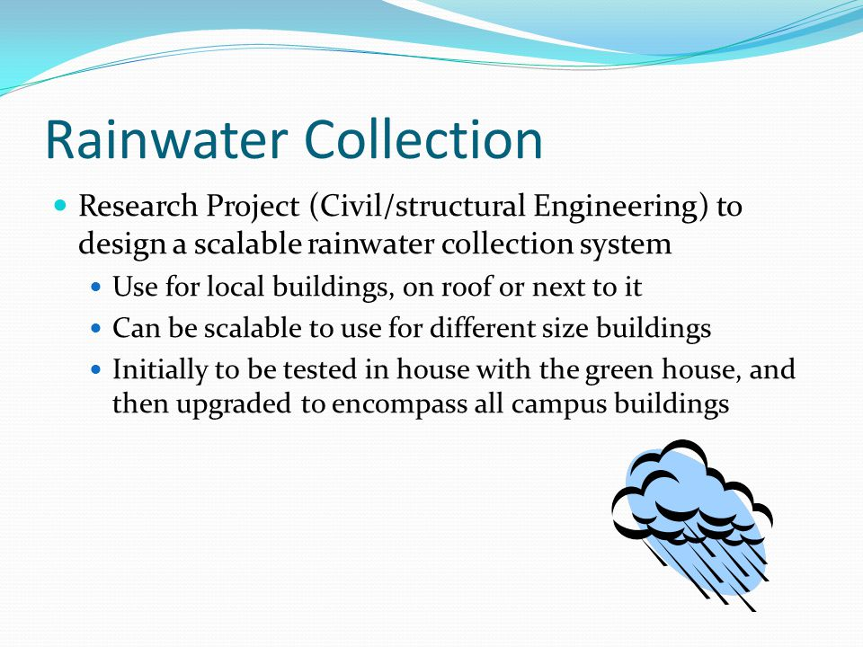 Rainwater Collection Research Project (Civil/structural Engineering) to design a scalable rainwater collection system Use for local buildings, on roof or next to it Can be scalable to use for different size buildings Initially to be tested in house with the green house, and then upgraded to encompass all campus buildings