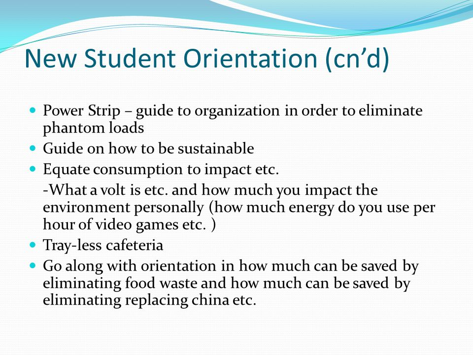 New Student Orientation (cn'd) Power Strip – guide to organization in order to eliminate phantom loads Guide on how to be sustainable Equate consumption to impact etc.