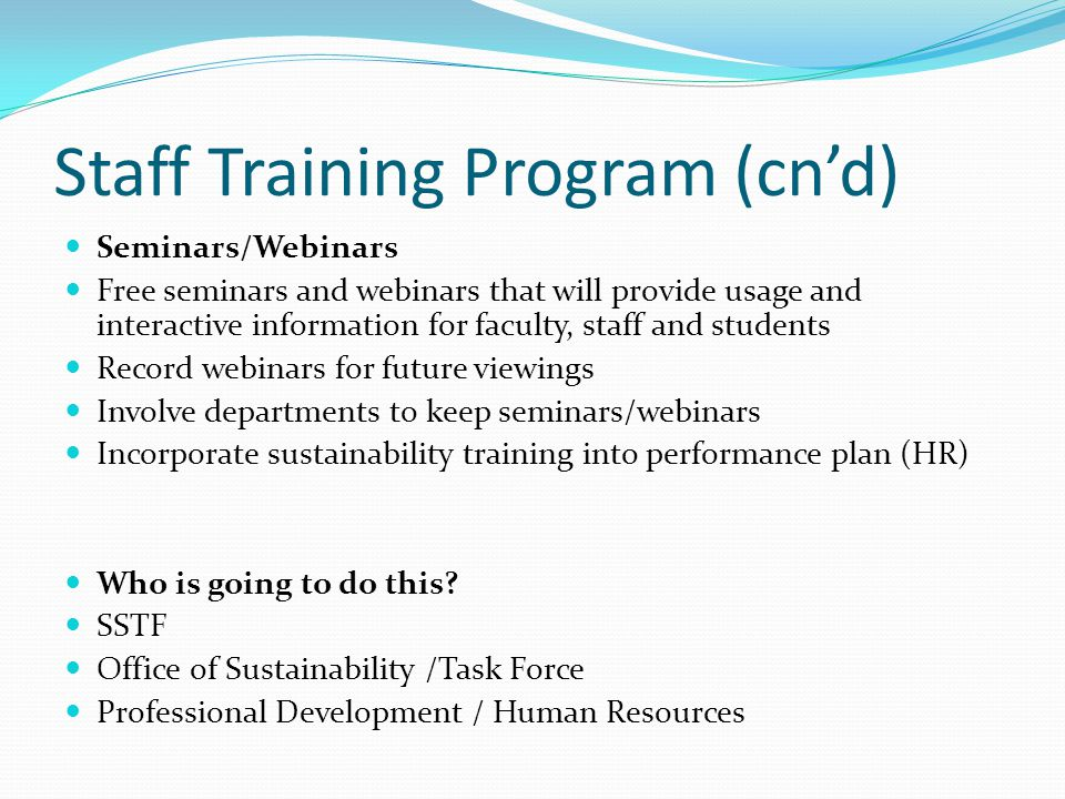 Staff Training Program (cn'd) Seminars/Webinars Free seminars and webinars that will provide usage and interactive information for faculty, staff and students Record webinars for future viewings Involve departments to keep seminars/webinars Incorporate sustainability training into performance plan (HR) Who is going to do this.