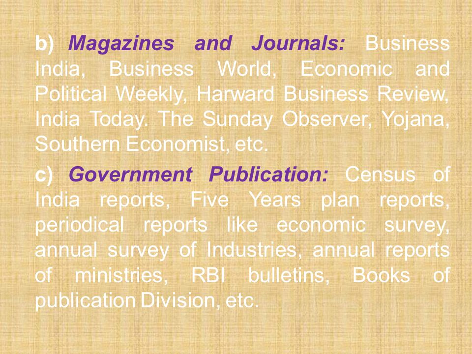b)Magazines and Journals: Business India, Business World, Economic and Political Weekly, Harward Business Review, India Today.