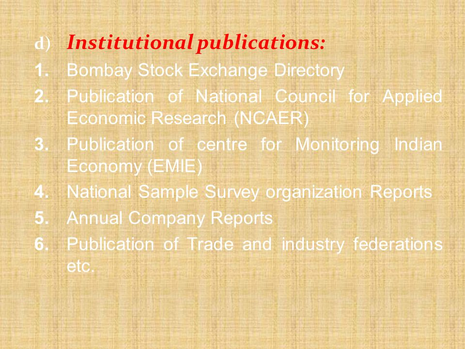 d) Institutional publications: 1.Bombay Stock Exchange Directory 2.Publication of National Council for Applied Economic Research (NCAER) 3.Publication