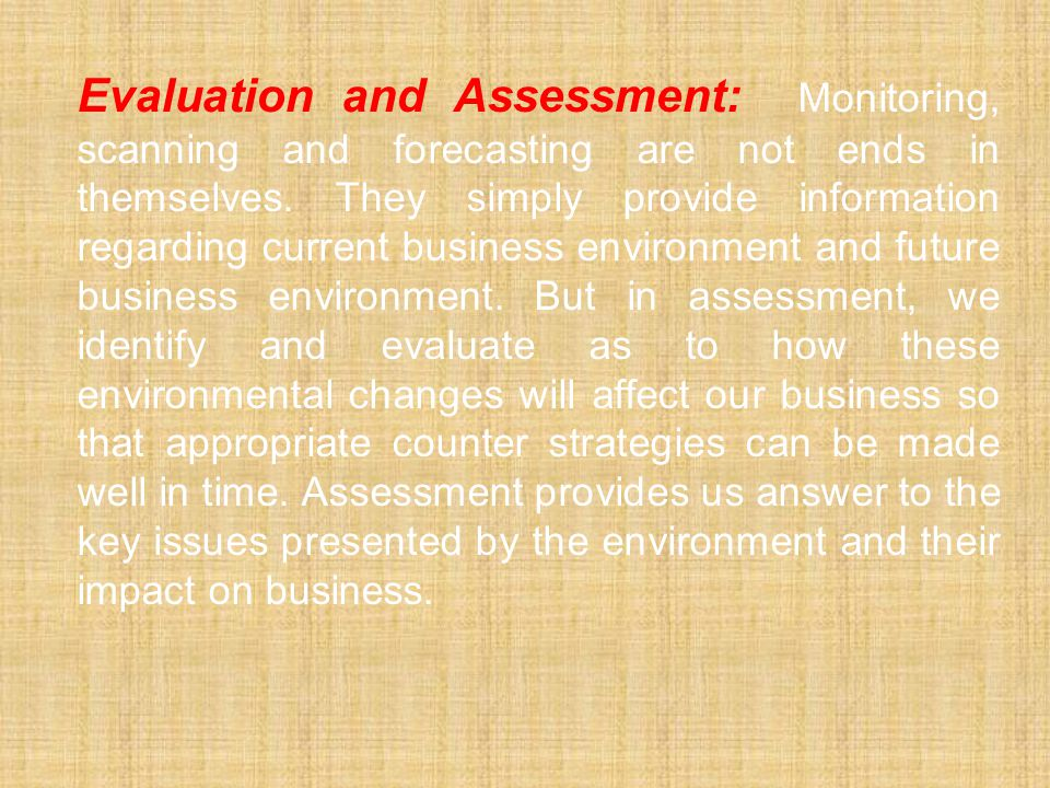 Evaluation and Assessment: Monitoring, scanning and forecasting are not ends in themselves. They simply provide information regarding current business