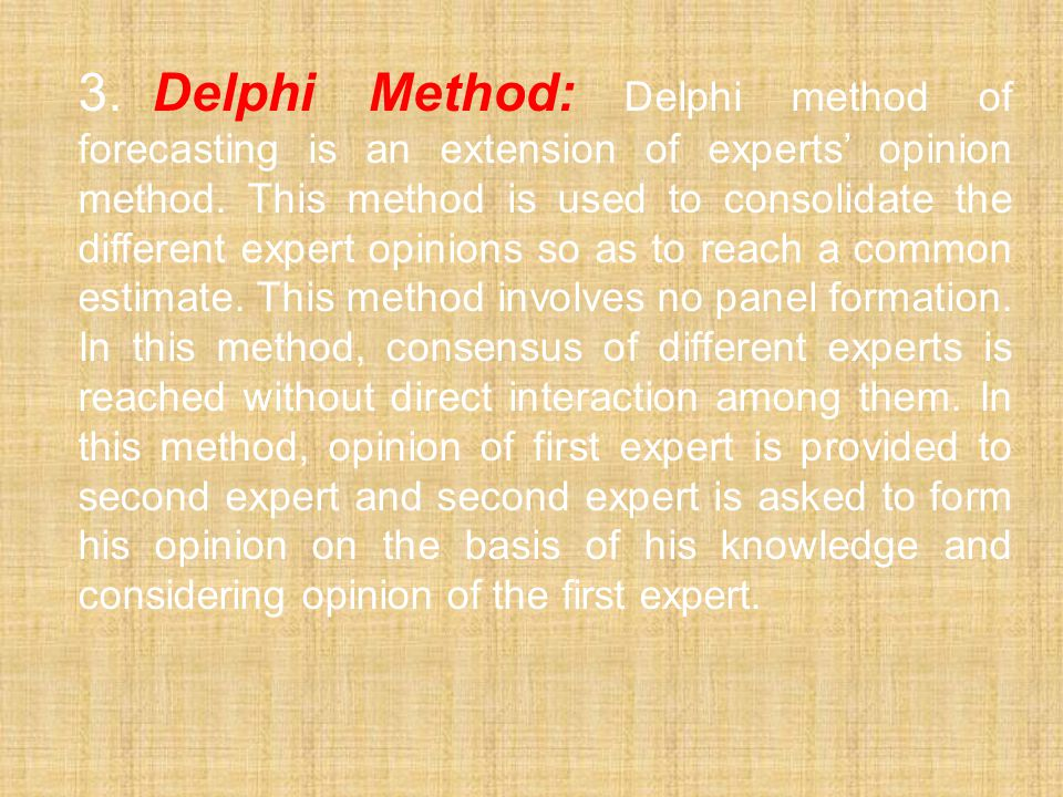 3.Delphi Method: Delphi method of forecasting is an extension of experts' opinion method. This method is used to consolidate the different expert opin