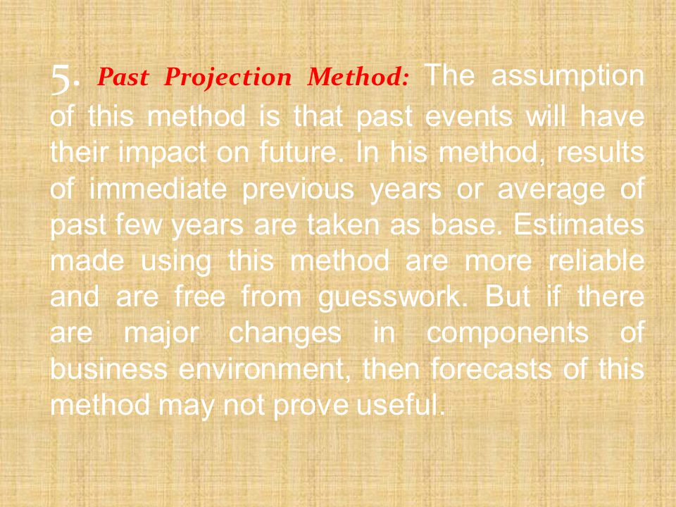 5. Past Projection Method: The assumption of this method is that past events will have their impact on future. In his method, results of immediate pre