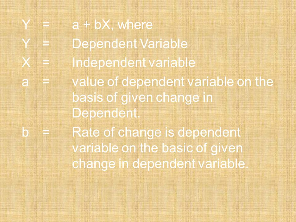 Y=a + bX, where Y=Dependent Variable X=Independent variable a=value of dependent variable on the basis of given change in Dependent. b=Rate of change