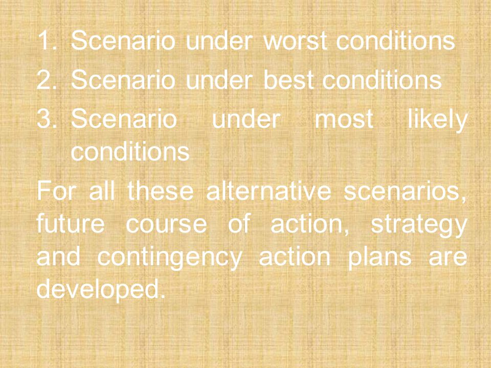 1.Scenario under worst conditions 2.Scenario under best conditions 3.Scenario under most likely conditions For all these alternative scenarios, future course of action, strategy and contingency action plans are developed.