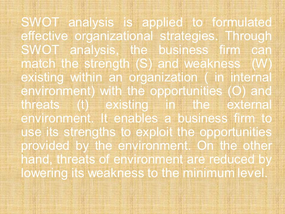 SWOT analysis is applied to formulated effective organizational strategies. Through SWOT analysis, the business firm can match the strength (S) and we