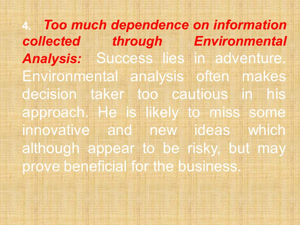 4. Too much dependence on information collected through Environmental Analysis: Success lies in adventure. Environmental analysis often makes decision