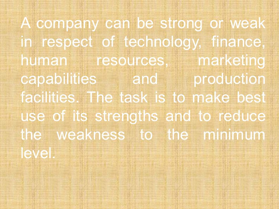 A company can be strong or weak in respect of technology, finance, human resources, marketing capabilities and production facilities.