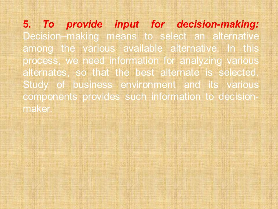 5.To provide input for decision-making: Decision–making means to select an alternative among the various available alternative. In this process, we ne