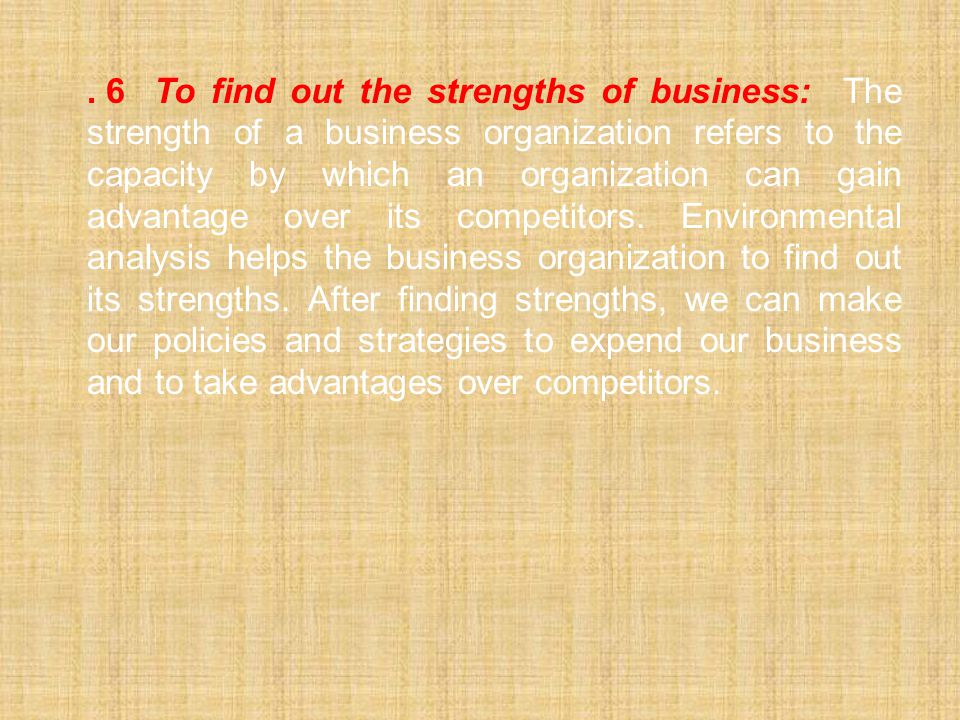 . 6To find out the strengths of business: The strength of a business organization refers to the capacity by which an organization can gain advantage o