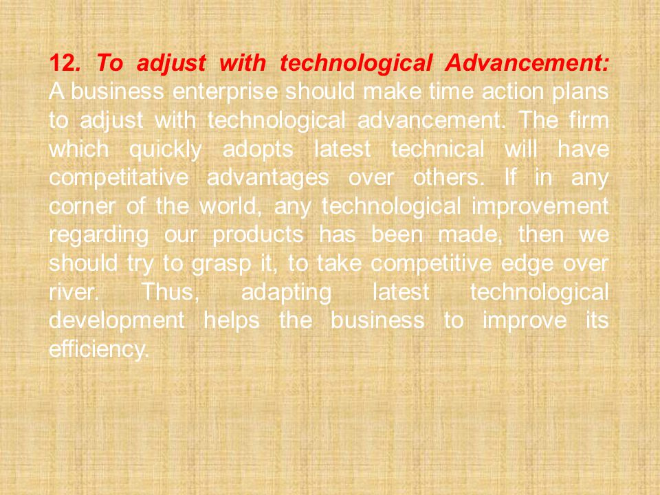 12.To adjust with technological Advancement: A business enterprise should make time action plans to adjust with technological advancement. The firm wh