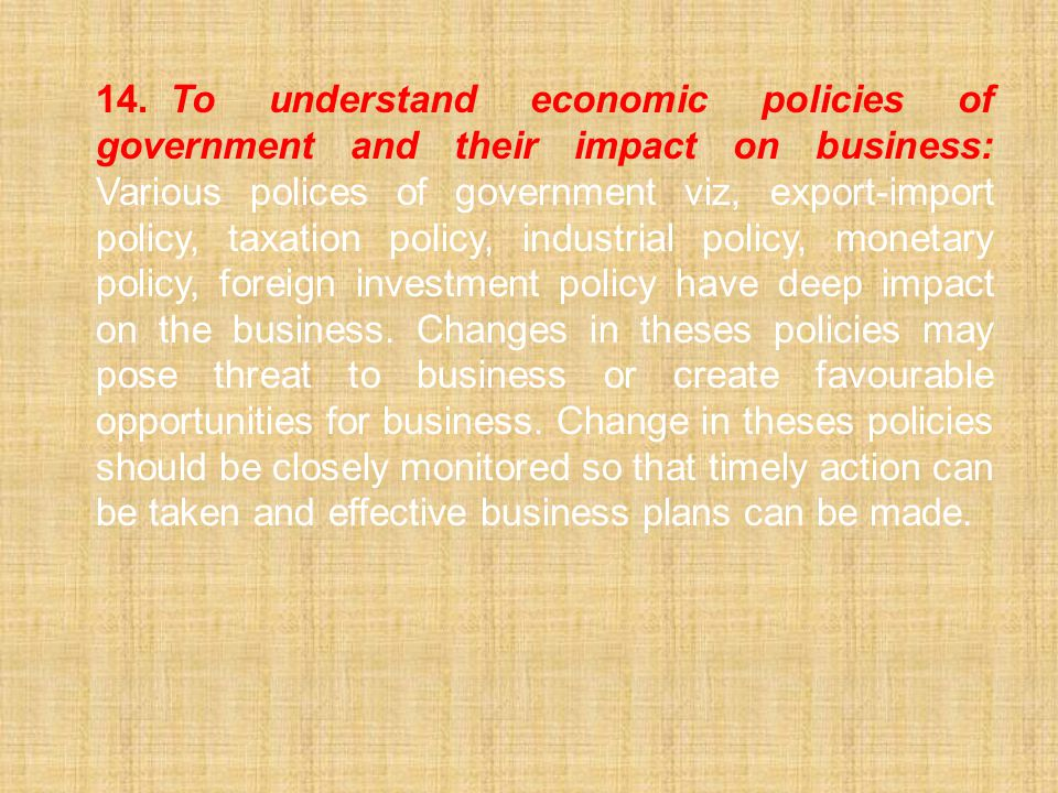 14.To understand economic policies of government and their impact on business: Various polices of government viz, export-import policy, taxation policy, industrial policy, monetary policy, foreign investment policy have deep impact on the business.