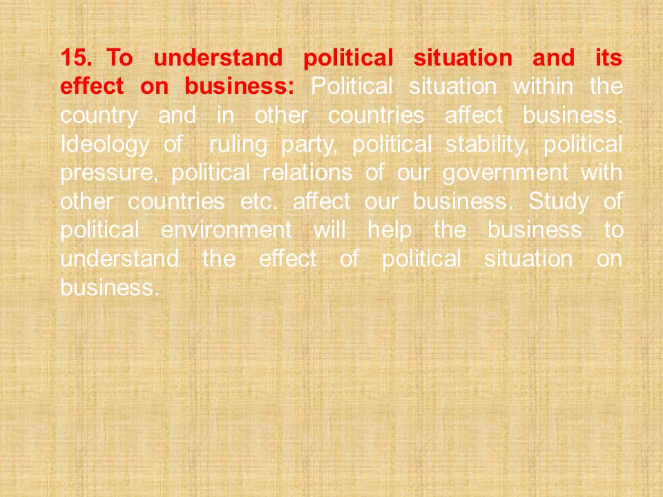 15.To understand political situation and its effect on business: Political situation within the country and in other countries affect business.