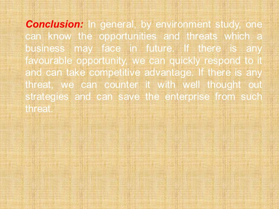 Conclusion: In general, by environment study, one can know the opportunities and threats which a business may face in future. If there is any favourab