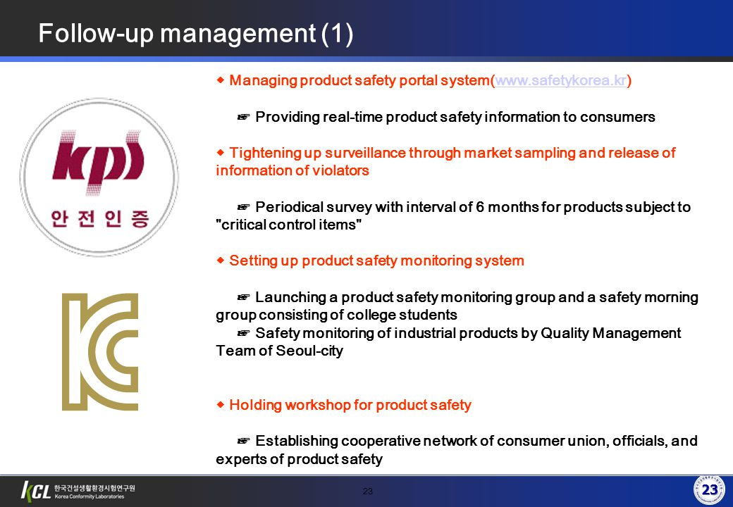 23 Follow-up management (1) ◆ Managing product safety portal system(www.safetykorea.kr)www.safetykorea.kr ☞ Providing real-time product safety information to consumers ◆ Tightening up surveillance through market sampling and release of information of violators ☞ Periodical survey with interval of 6 months for products subject to critical control items ◆ Setting up product safety monitoring system ☞ Launching a product safety monitoring group and a safety morning group consisting of college students ☞ Safety monitoring of industrial products by Quality Management Team of Seoul-city ◆ Holding workshop for product safety ☞ Establishing cooperative network of consumer union, officials, and experts of product safety 23