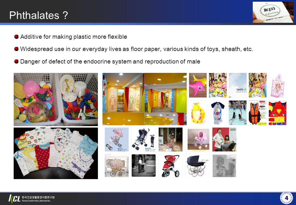 4 4 Phthalates ? Additive for making plastic more flexible Widespread use in our everyday lives as floor paper, various kinds of toys, sheath, etc. Da