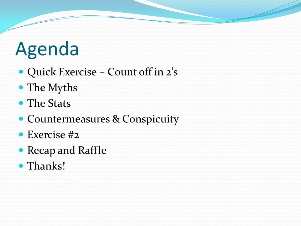 Agenda Quick Exercise – Count off in 2's The Myths The Stats Countermeasures & Conspicuity Exercise #2 Recap and Raffle Thanks!