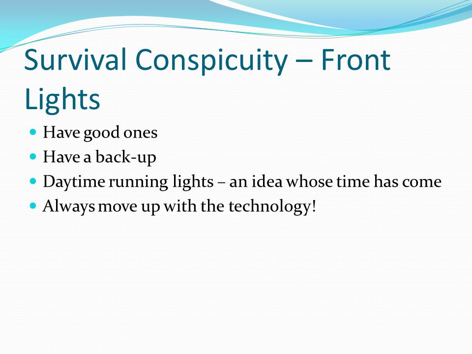 Survival Conspicuity – Front Lights Have good ones Have a back-up Daytime running lights – an idea whose time has come Always move up with the technology!