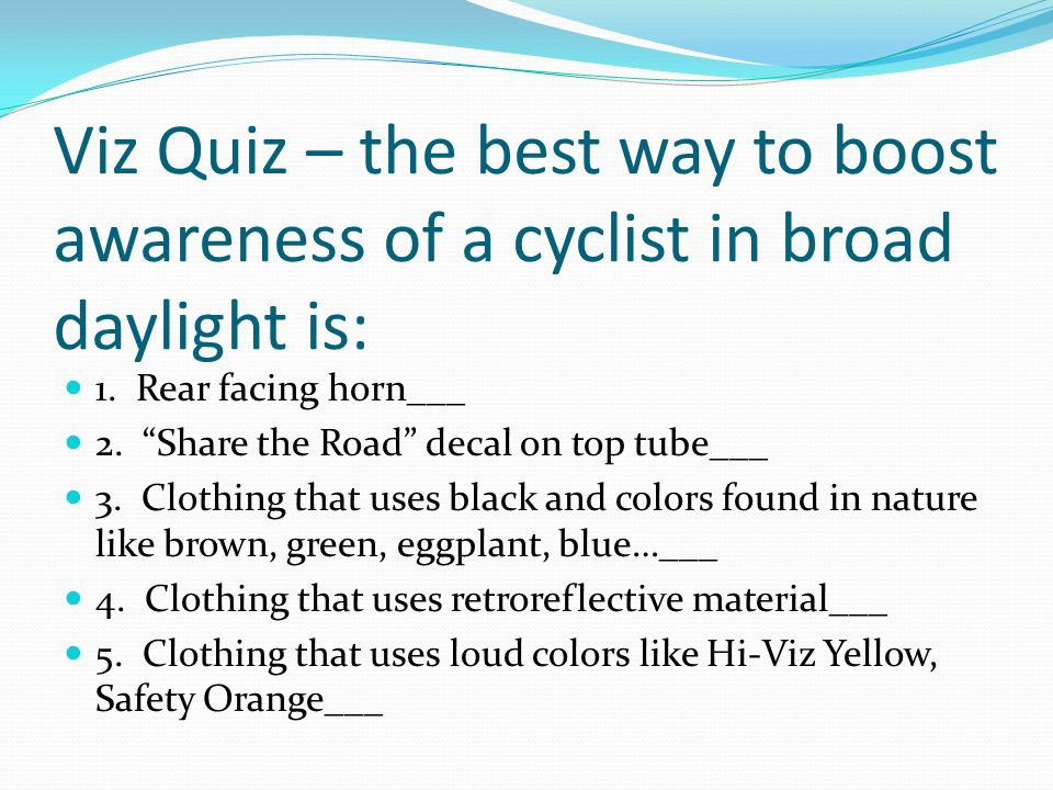 Viz Quiz – the best way to boost awareness of a cyclist in broad daylight is: 1.