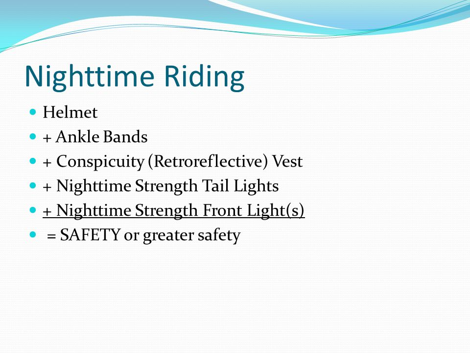 Nighttime Riding Helmet + Ankle Bands + Conspicuity (Retroreflective) Vest + Nighttime Strength Tail Lights + Nighttime Strength Front Light(s) = SAFETY or greater safety