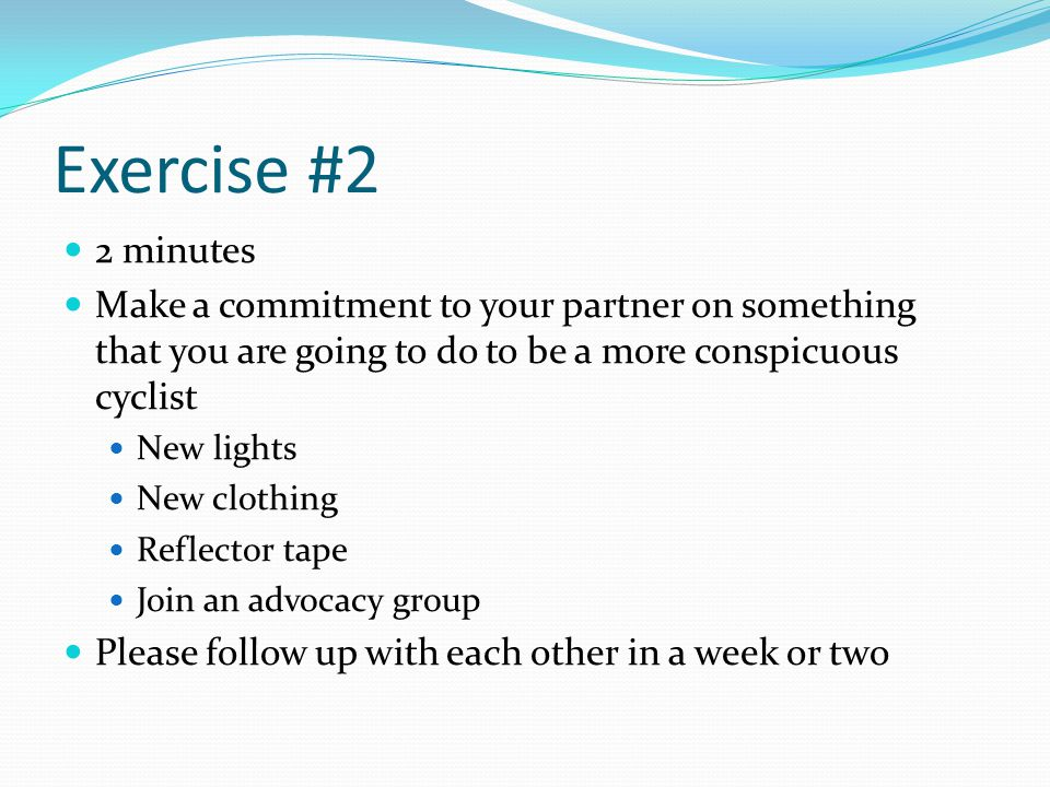 Exercise #2 2 minutes Make a commitment to your partner on something that you are going to do to be a more conspicuous cyclist New lights New clothing Reflector tape Join an advocacy group Please follow up with each other in a week or two