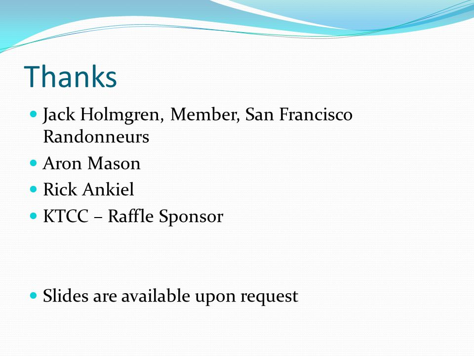Thanks Jack Holmgren, Member, San Francisco Randonneurs Aron Mason Rick Ankiel KTCC – Raffle Sponsor Slides are available upon request