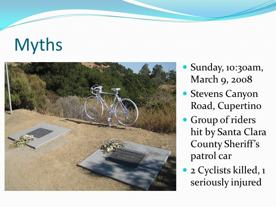 Myths Sunday, 10:30am, March 9, 2008 Stevens Canyon Road, Cupertino Group of riders hit by Santa Clara County Sheriff's patrol car 2 Cyclists killed, 1 seriously injured