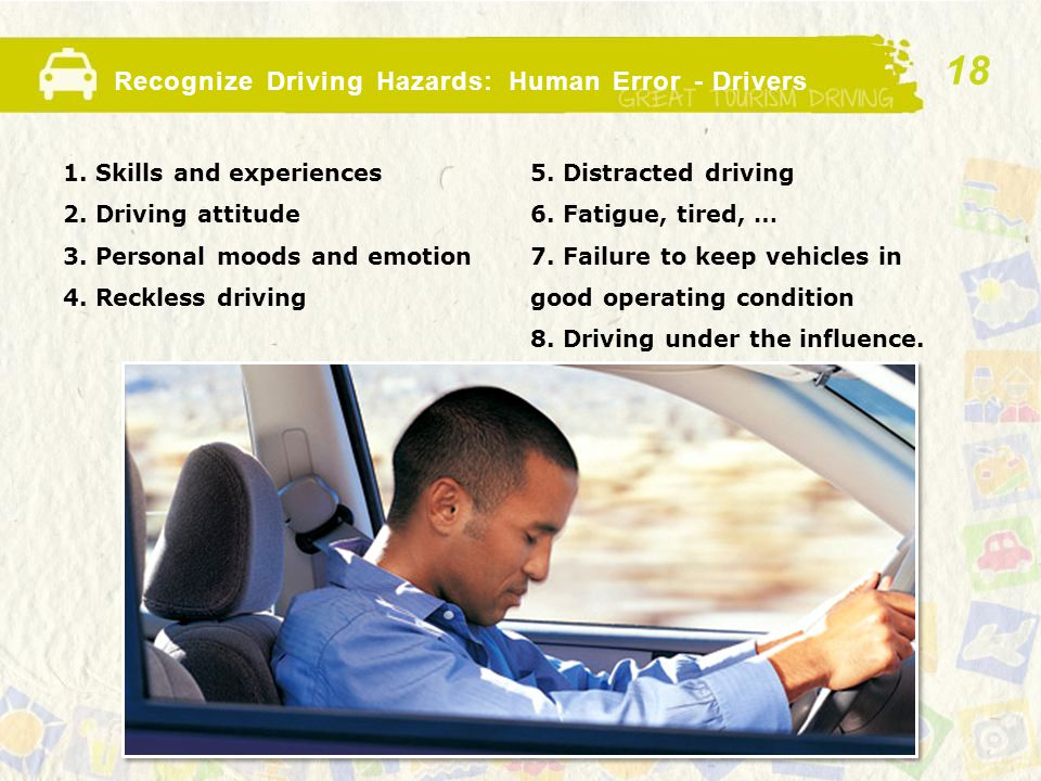 Recognize Driving Hazards: Human Error - Drivers 1. Skills and experiences 2. Driving attitude 3. Personal moods and emotion 4. Reckless driving 5. Di