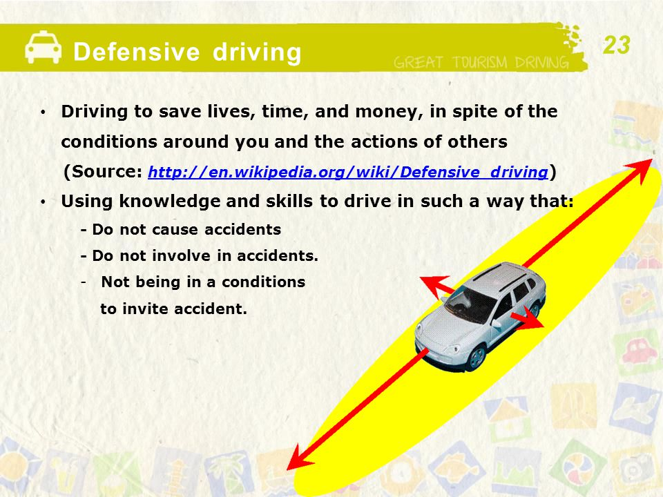 Defensive driving Driving to save lives, time, and money, in spite of the conditions around you and the actions of others (Source: http://en.wikipedia.org/wiki/Defensive_driving ) http://en.wikipedia.org/wiki/Defensive_driving Using knowledge and skills to drive in such a way that: - Do not cause accidents - Do not involve in accidents.
