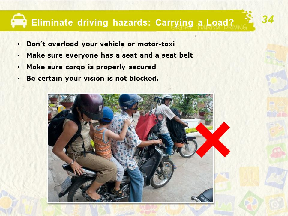 Eliminate driving hazards: Carrying a Load? Don't overload your vehicle or motor-taxi Make sure everyone has a seat and a seat belt Make sure cargo is