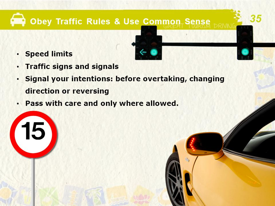 Obey Traffic Rules & Use Common Sense Speed limits Traffic signs and signals Signal your intentions: before overtaking, changing direction or reversing Pass with care and only where allowed.