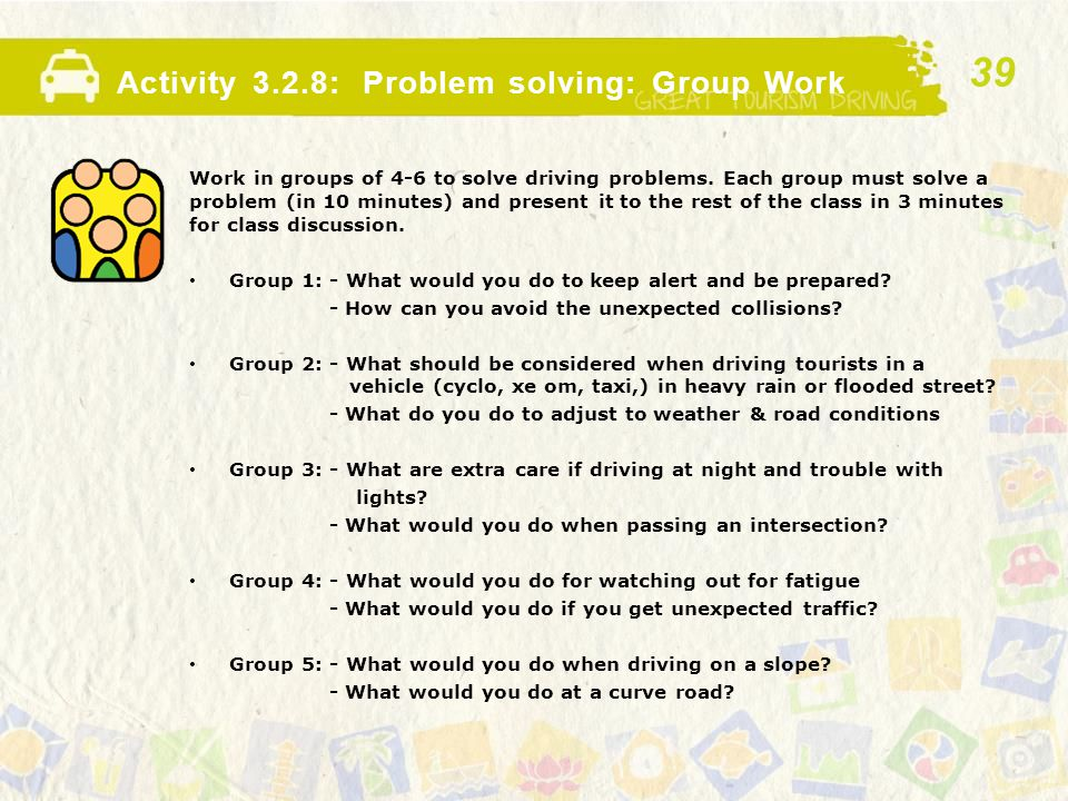 Activity 3.2.8: Problem solving: Group Work Work in groups of 4-6 to solve driving problems. Each group must solve a problem (in 10 minutes) and prese