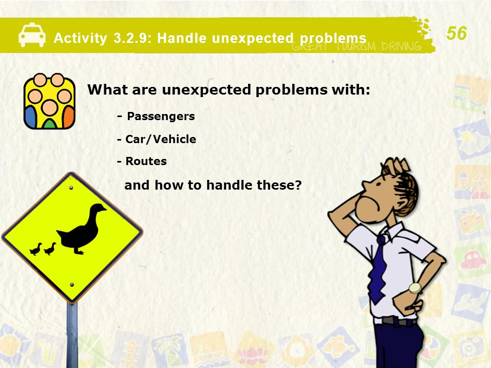 Activity 3.2.9: Handle unexpected problems What are unexpected problems with: - Passengers - Car/Vehicle - Routes and how to handle these? 56