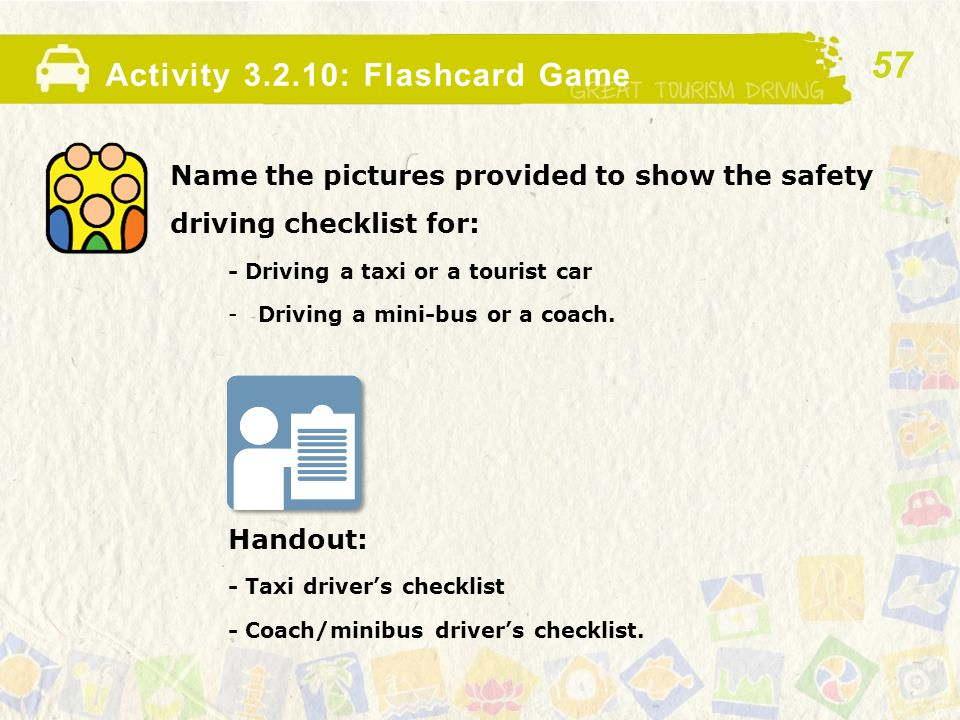 Activity 3.2.10: Flashcard Game Name the pictures provided to show the safety driving checklist for: - Driving a taxi or a tourist car -Driving a mini