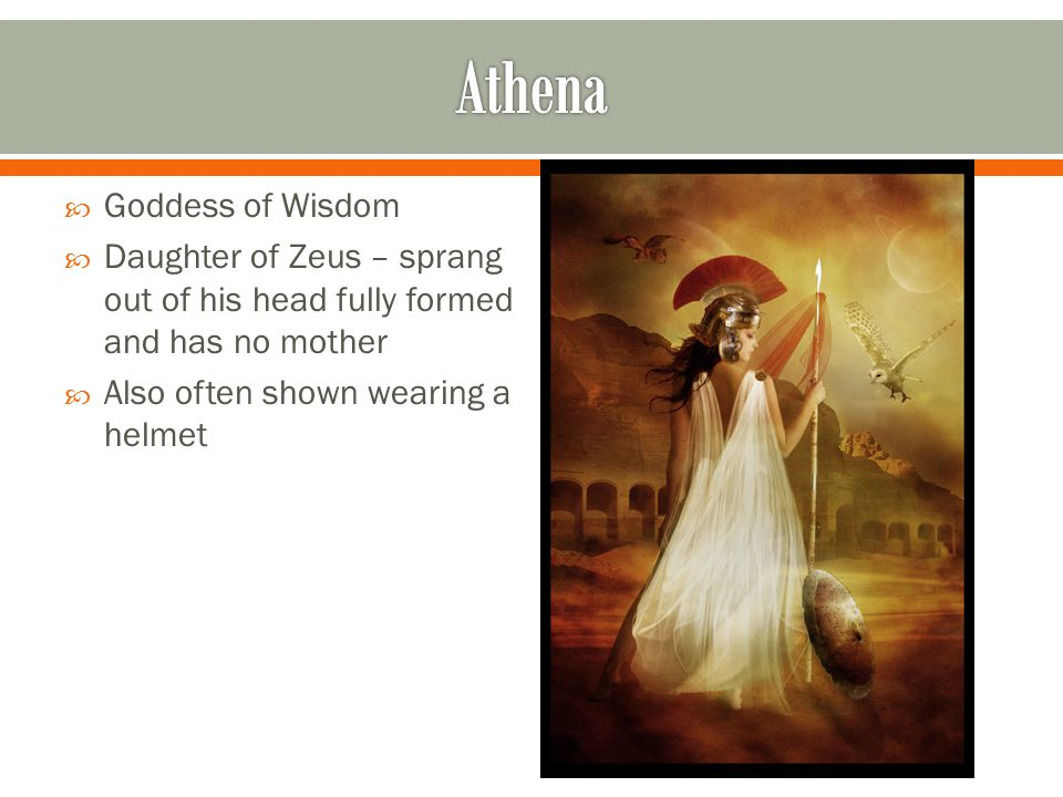  Goddess of Wisdom  Daughter of Zeus – sprang out of his head fully formed and has no mother  Also often shown wearing a helmet