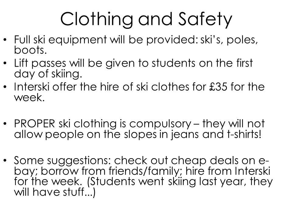 Clothing and Safety Full ski equipment will be provided: ski's, poles, boots.