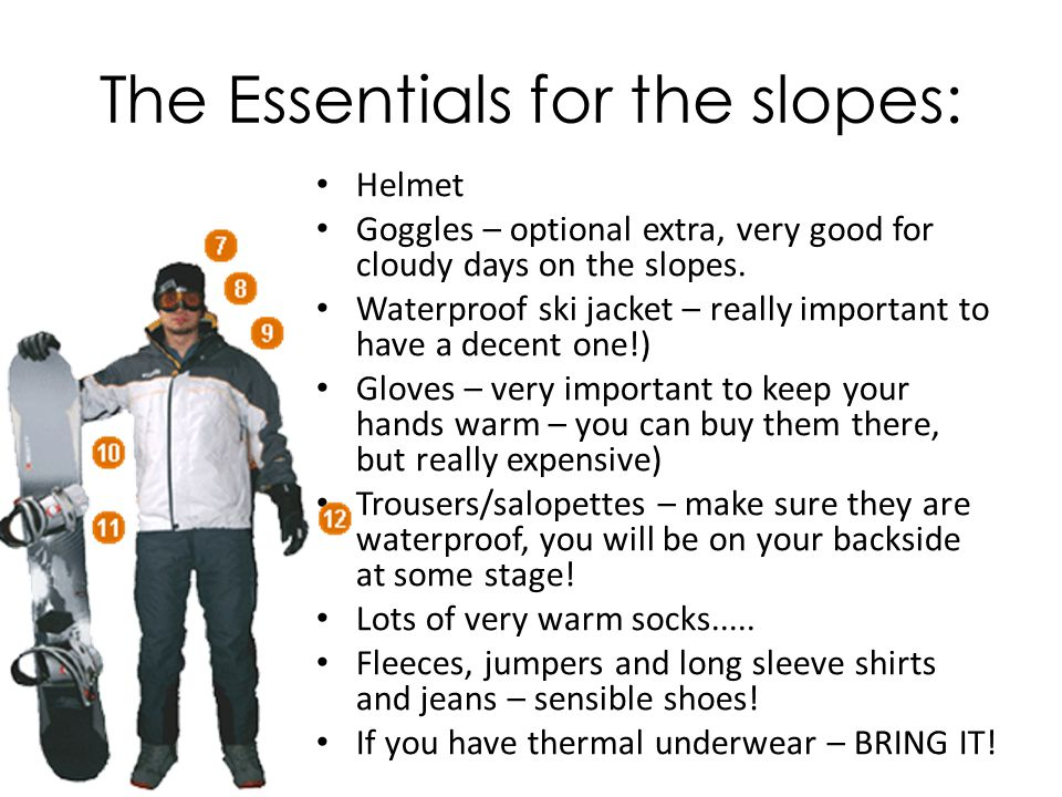 The Essentials for the slopes: Helmet Goggles – optional extra, very good for cloudy days on the slopes.