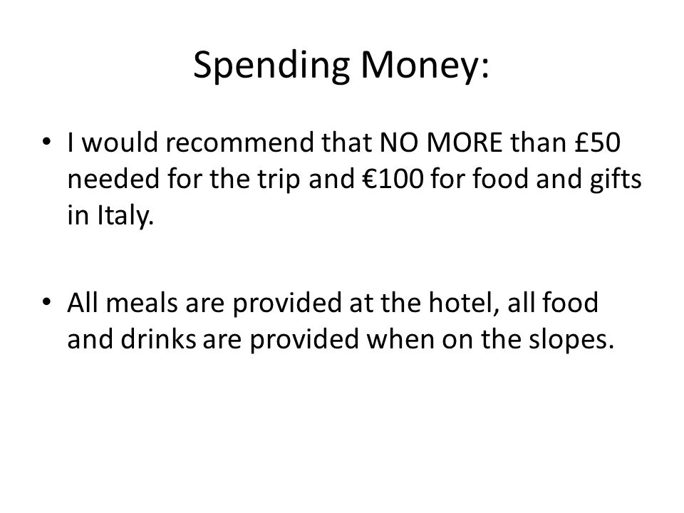 Spending Money: I would recommend that NO MORE than £50 needed for the trip and €100 for food and gifts in Italy.