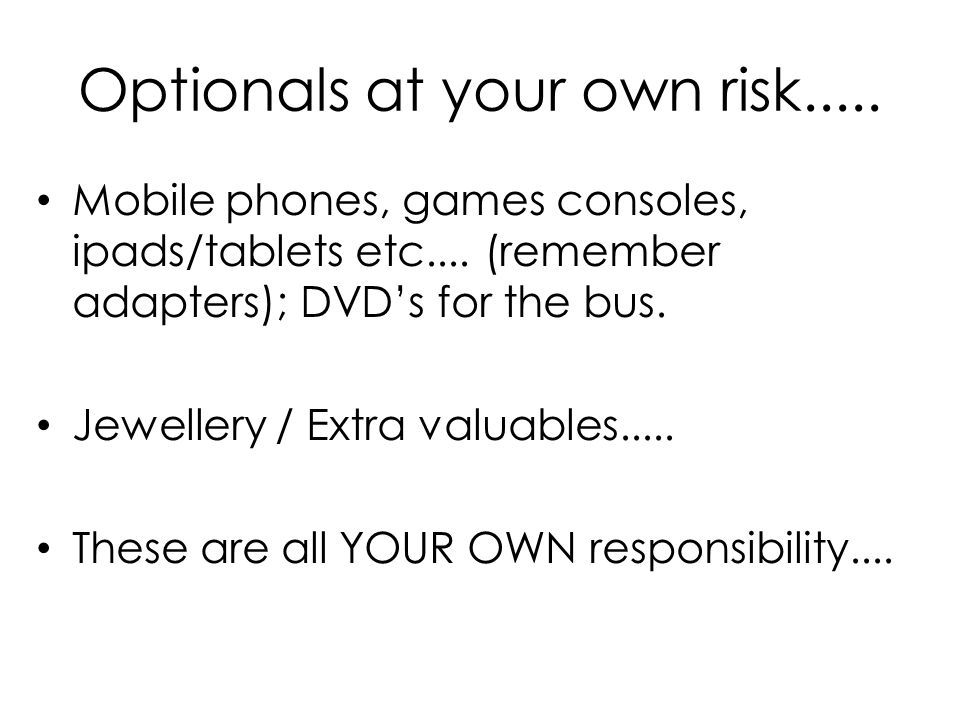 Optionals at your own risk..... Mobile phones, games consoles, ipads/tablets etc....