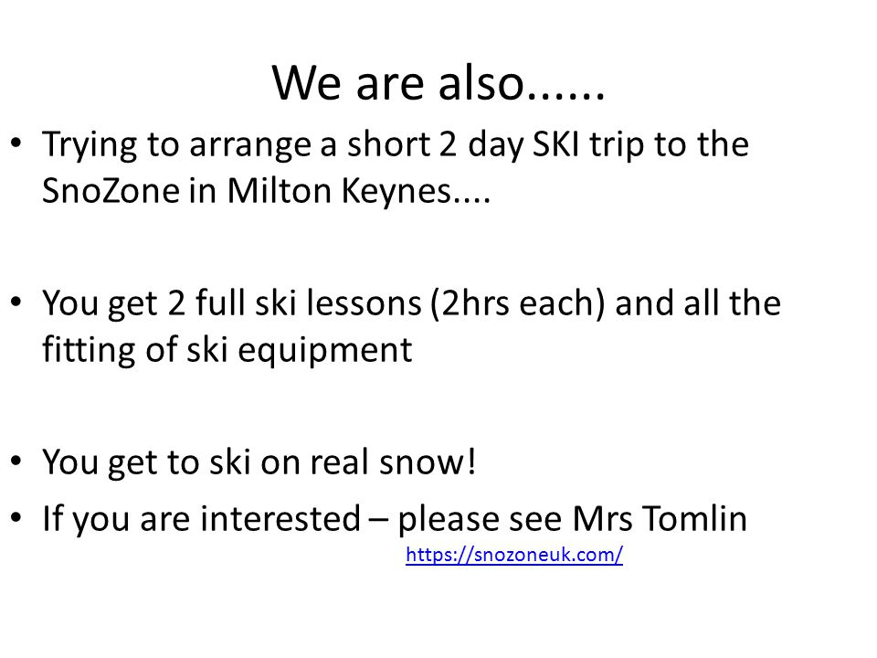 We are also...... Trying to arrange a short 2 day SKI trip to the SnoZone in Milton Keynes....