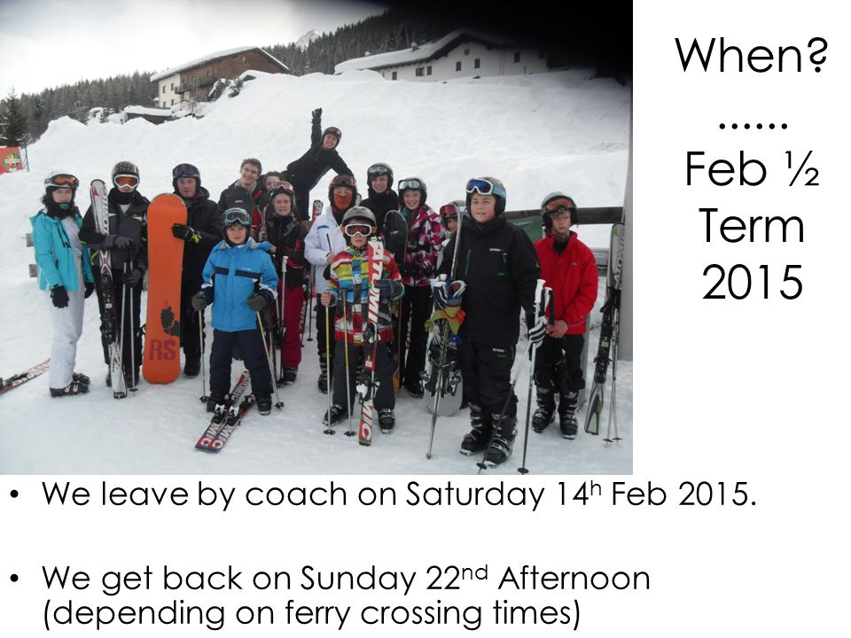 When ...... Feb ½ Term 2015 We leave by coach on Saturday 14 h Feb 2015.