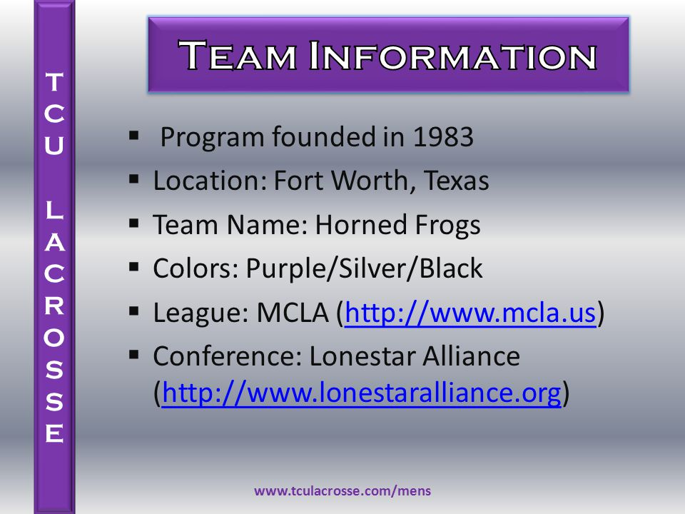 TCU LACROSSETCU LACROSSE  Program founded in 1983  Location: Fort Worth, Texas  Team Name: Horned Frogs  Colors: Purple/Silver/Black  League: MCLA (http://www.mcla.us)http://www.mcla.us  Conference: Lonestar Alliance (http://www.lonestaralliance.org)http://www.lonestaralliance.org www.tculacrosse.com/mens