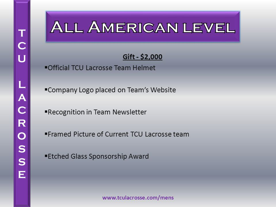 Gift - $2,000  Official TCU Lacrosse Team Helmet  Company Logo placed on Team's Website  Recognition in Team Newsletter  Framed Picture of Current TCU Lacrosse team  Etched Glass Sponsorship Award www.tculacrosse.com/mens TCU LACROSSETCU LACROSSE