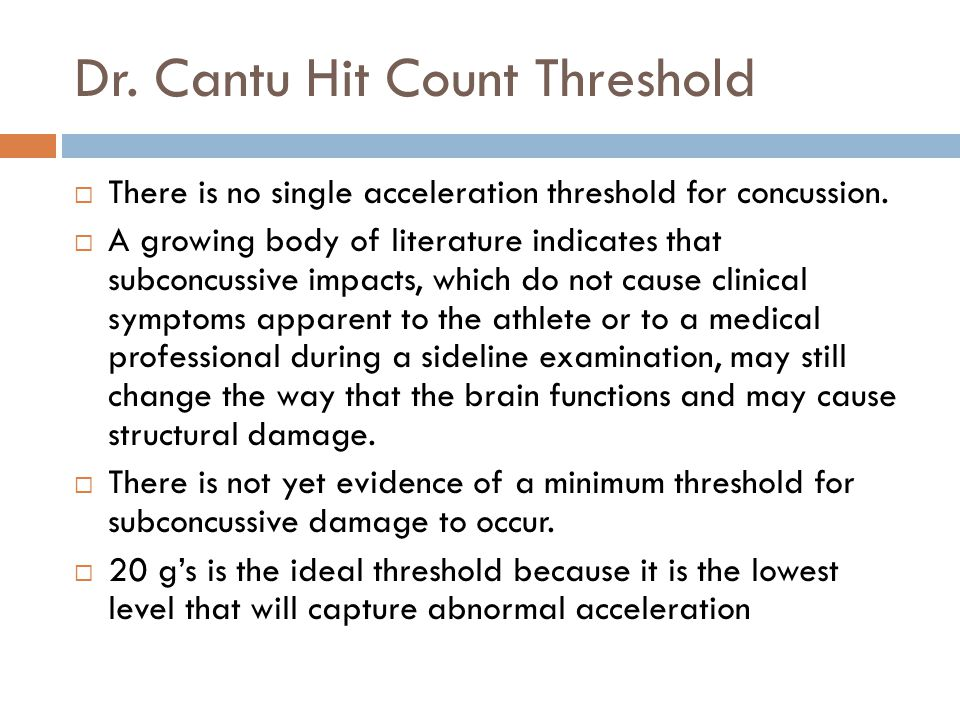 Dr. Cantu Hit Count Threshold  There is no single acceleration threshold for concussion.