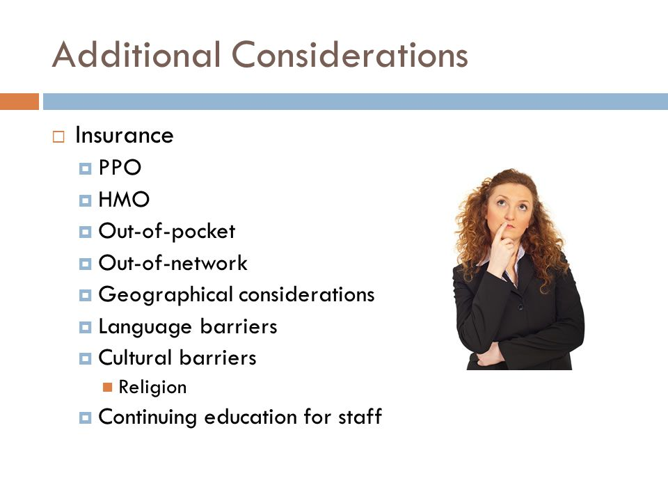Additional Considerations  Insurance  PPO  HMO  Out-of-pocket  Out-of-network  Geographical considerations  Language barriers  Cultural barriers Religion  Continuing education for staff