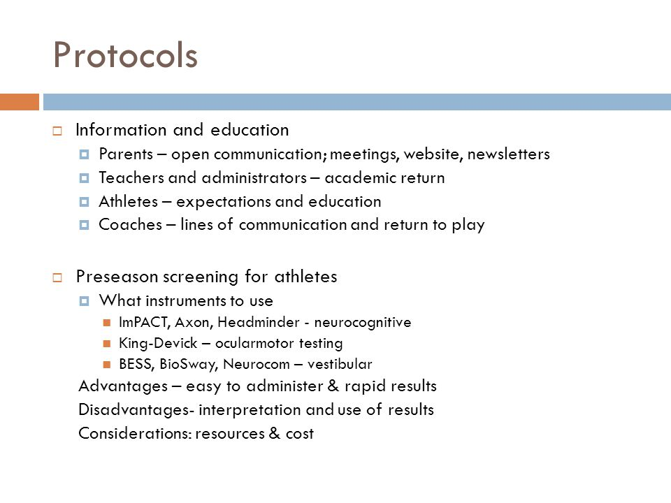 Protocols  Information and education  Parents – open communication; meetings, website, newsletters  Teachers and administrators – academic return  Athletes – expectations and education  Coaches – lines of communication and return to play  Preseason screening for athletes  What instruments to use ImPACT, Axon, Headminder - neurocognitive King-Devick – ocularmotor testing BESS, BioSway, Neurocom – vestibular Advantages – easy to administer & rapid results Disadvantages- interpretation and use of results Considerations: resources & cost